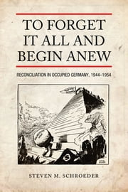 To Forget It All and Begin Anew - Reconciliation in Occupied Germany, 1944-1954 ebook by Steven M.  Schroeder