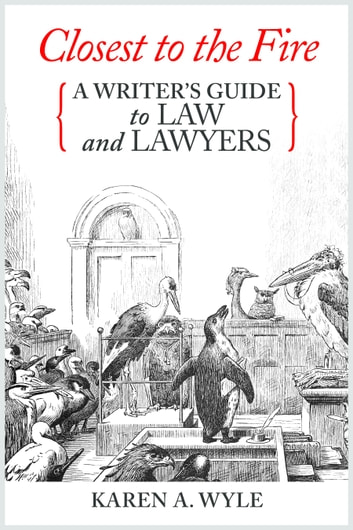 Closest to the Fire: A Writer's Guide to Law and Lawyers ebook by Karen A. Wyle