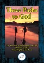 Three Paths to God - The Practice of the Presence of God by Brother Lawrence; Interior Castle by St. Teresa of Avila; & Dark Night of the Soul by St. John of the Cross ebook by Brother Lawrence