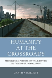 Humanity at the Crossroads - Technological Progress, Spiritual Evolution, and the Dawn of the Nuclear Age ebook by Garth J. Hallett
