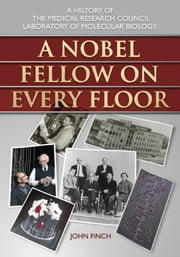 A Nobel Fellow on Every Floor - A History of the Medical Research Council Laboratory of Molecular Biology ebook by John Finch