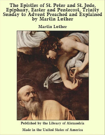 The Epistles of St. Peter and St. Jude, Epiphany, Easter and Pentecost, Trinity Sunday to Advent Preached and Explained by Martin Luther ebook by Martin Luther