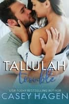 Tallulah Trouble - Tallulah Cove, #3 ebook by Casey Hagen