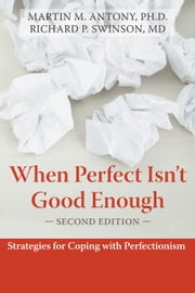 When Perfect Isn't Good Enough - Strategies for Coping with Perfectionism ebook by Martin Antony, PhD,Richard Swinson, MD, FRCPC, FRCP