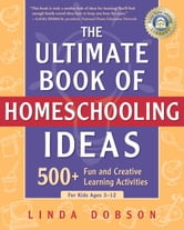 The Ultimate Book of Homeschooling Ideas - 500+ Fun and Creative Learning Activities for Kids Ages 3-12 ebook by Linda Dobson