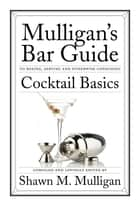 Cocktail Basics - Mulligan's Bar Guide ebook by Shawn M. Mulligan