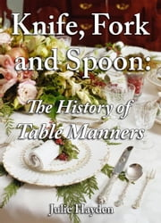 Knife, Fork and Spoon: The History of Table Manners ebook by Julie Hayden