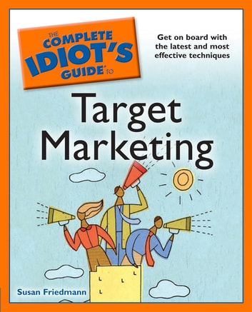 The Complete Idiot's Guide to Target Marketing - Get on Board with the Latest and Most Effective Techniques eBook by Susan Friedmann
