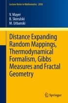 Distance Expanding Random Mappings, Thermodynamical Formalism, Gibbs Measures and Fractal Geometry ebook by Volker Mayer,Bartlomiej Skorulski,Mariusz Urbanski
