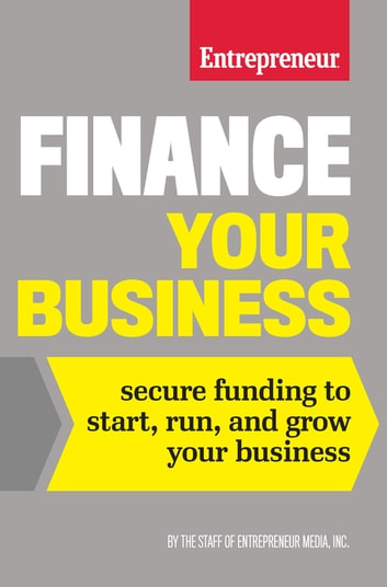 Finance Your Business - Secure Funding to Start, Run, and Grow Your Business ebook by The Staff of Entrepreneur Media