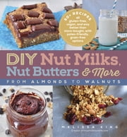 DIY Nut Milks, Nut Butters, and More - From Almonds to Walnuts ebook by Melissa King