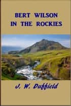 Bert Wilson in the Rockies ebook by J. W. Duffield