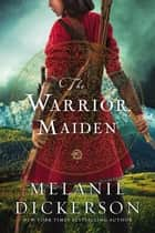 The Warrior Maiden ebook by Melanie Dickerson