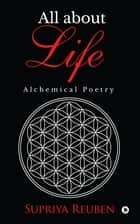 All about Life - Alchemical Poetry ebook by Supriya Reuben