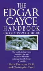The Edgar Cayce Handbook for Creating Your Future - The World's Leading Cayce Authorities Give You the Practical Tools for Making Profound Changes in Your Life ebook by Christopher Fazel, Mark Thurston, PhD