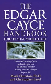 The Edgar Cayce Handbook for Creating Your Future - The World's Leading Cayce Authorities Give You the Practical Tools for Making Profound Changes in Your Life ebook by Mark Thurston, Ph.D.,Christopher Fazel