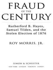 Fraud of the Century - Rutherford B. Hayes, Samuel Tilden, and the Stolen Election of 1876 ebook by Roy Jr. Morris