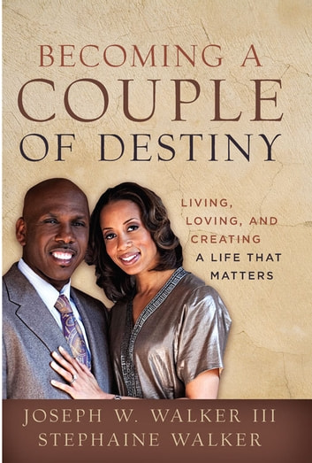 Becoming a Couple of Destiny - Living, Loving, and Creating a Life that Matters ebook by Joseph W. Walker III,Stephaine Hale Walker