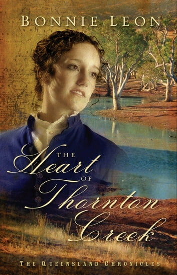 Heart of Thornton Creek, The (Queensland Chronicles Book #1) - A Novel ebook by Bonnie Leon