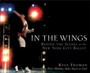 In the Wings - Behind the Scenes at the New York City Ballet ebook by Kyle Froman