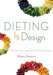 Dieting by Design - Inspiration, Encouragement, and Proven Strategies ebook by Alison Simpson