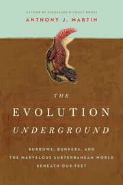 The Evolution Underground: Burrows, Bunkers, and the Marvelous Subterranean World Beneath our Feet ebook by Anthony J. Martin