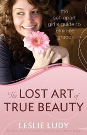 The Lost Art of True Beauty - The Set-Apart Girl's Guide to Feminine Grace ebook by Leslie Ludy