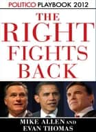 The Right Fights Back: Playbook 2012 (POLITICO Inside Election 2012) ebook by Mike Allen,Evan Thomas,Politico