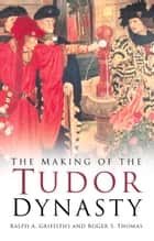 Making of the Tudor Dynasty eBook by Ralph Griffiths, Roger Thomas