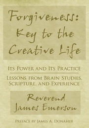 Forgiveness: Key to the Creative Life - Its Power and Its Practice—Lessons from Brain Studies, Scripture, and Experience. ebook by Rev. James G. Emerson Jr.