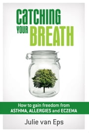 Catching Your Breath - How to Gain Freedom from Asthma, Allergies & Eczema ebook by Julie van Eps