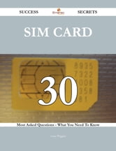 SIM card 30 Success Secrets - 30 Most Asked Questions On SIM card - What You Need To Know ebook by Anne Wiggins