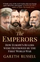 The Emperors - How Europe's Rulers Were Destroyed by the First World War ebook by Gareth Russell