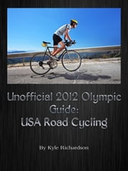 Unofficial 2012 Olympic Guides: USA Road Cycling ebook by Kyle Richardson