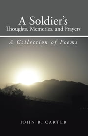 A Soldier's Thoughts, Memories, and Prayers - A Collection of Poems ebook by John B. Carter