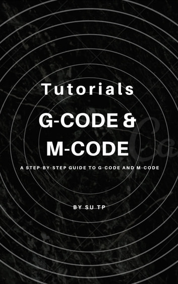 G-Code and M-Code - * A Step-by-Step Guide to G-Code and M-Code ebook by Su TP