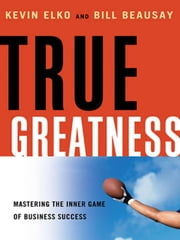 True Greatness: Mastering the Inner Game of Business Success ebook by ELKO, Kevin