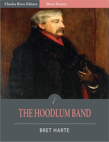 The Hoodlum Band or, The Boy Chief, The Infant Politician, and The Pirate Prodigy (Illustrated Edition) ebook by Bret Harte