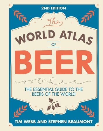 World Atlas of Beer - THE ESSENTIAL GUIDE TO THE BEERS OF THE WORLD ebook by Tim Webb,Stephen Beaumont