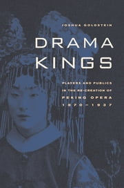Drama Kings - Players and Publics in the Re-creation of Peking Opera, 1870-1937 ebook by Joshua Goldstein