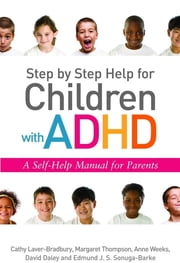 Step by Step Help for Children with ADHD - A Self-Help Manual for Parents ebook by Cathy Laver-Bradbury,Margaret Thompson,Anne Weeks,David Daley,E Sonuga-Barke