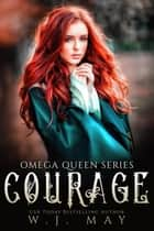 Courage - Omega Queen Series, #3 ebook by W.J. May