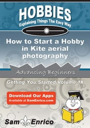 How to Start a Hobby in Kite aerial photography - How to Start a Hobby in Kite aerial photography ebook by Sophia Harvey