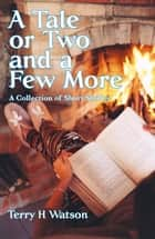 A Tale or Two and a Few More - A Collection of Short Stories ebook by Terry H. Watson