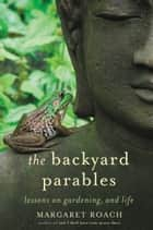 The Backyard Parables - Lessons on Gardening, and Life ebook by Margaret Roach