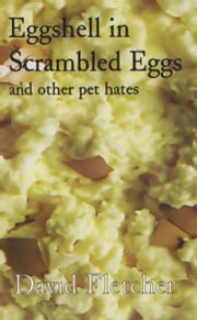 Eggshell in Scrambled Eggs - and other pet hates ebook by David Fletcher