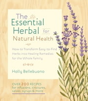 The Essential Herbal for Natural Health - How to Transform Easy-to-Find Herbs into Healing Remedies for the Whole Family ebook by Holly Bellebuono