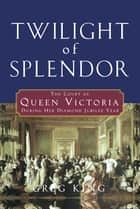 Twilight of Splendor - The Court of Queen Victoria During Her Diamond Jubilee Year ebook by Greg King