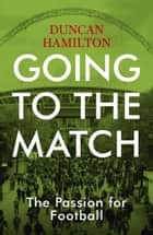 Going to the Match: The Passion for Football - The Perfect Gift for Football Fans ebook by Duncan Hamilton