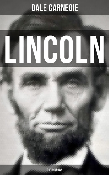 LINCOLN - THE UNKNOWN - A vivid and fascinating biographical account of Abraham Lincoln's life ebook by Dale Carnegie